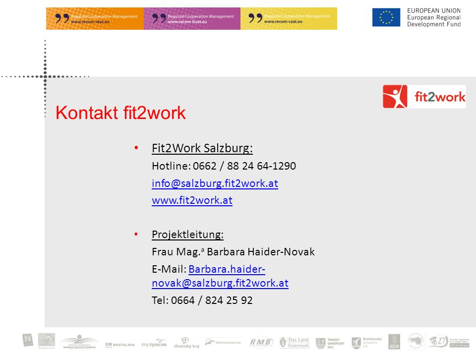 Fit2Work Salzburg: Hotline: 0662 / 88 24 64-1290 info@salzburg.fit2work.at www.fit2work.at Projektleitung: Frau Mag. a Barbara Haider-Novak E-Mail: Ba