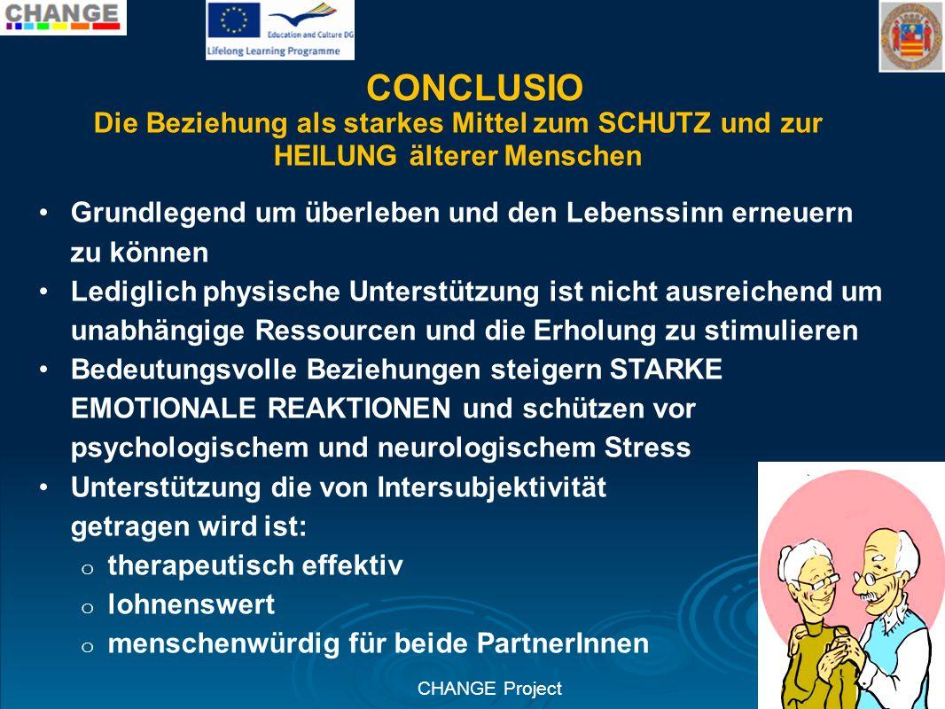 CHANGE Project CONCLUSIO Die Beziehung als starkes Mittel zum SCHUTZ und zur HEILUNG älterer Menschen Grundlegend um überleben und den Lebenssinn erne