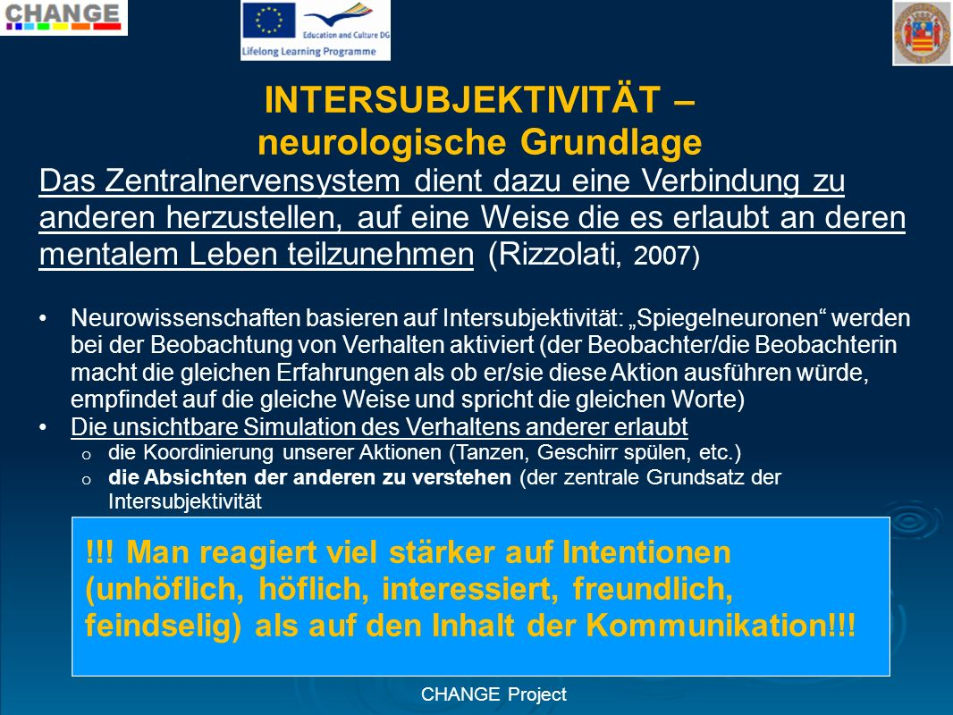 CHANGE Project INTERSUBJEKTIVITÄT – neurologische Grundlage Das Zentralnervensystem dient dazu eine Verbindung zu anderen herzustellen, auf eine Weise