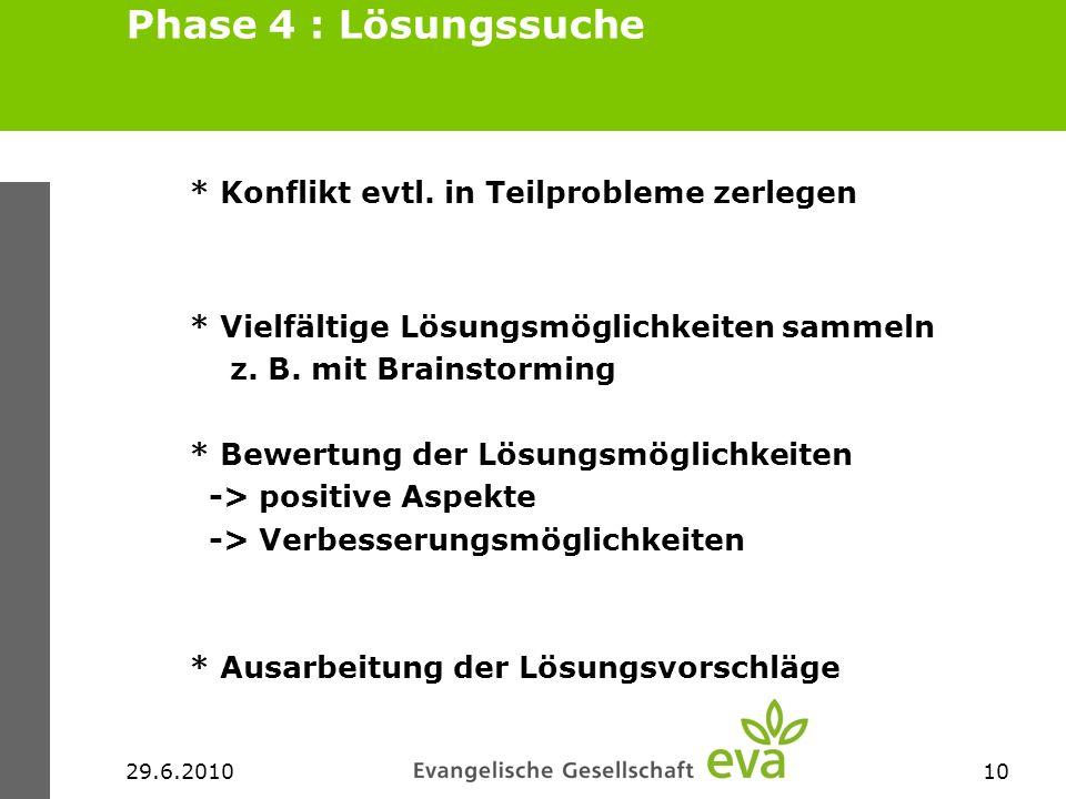 29.6.201010 Phase 4 : Lösungssuche * Konflikt evtl. in Teilprobleme zerlegen * Vielfältige Lösungsmöglichkeiten sammeln z. B. mit Brainstorming * Bewe