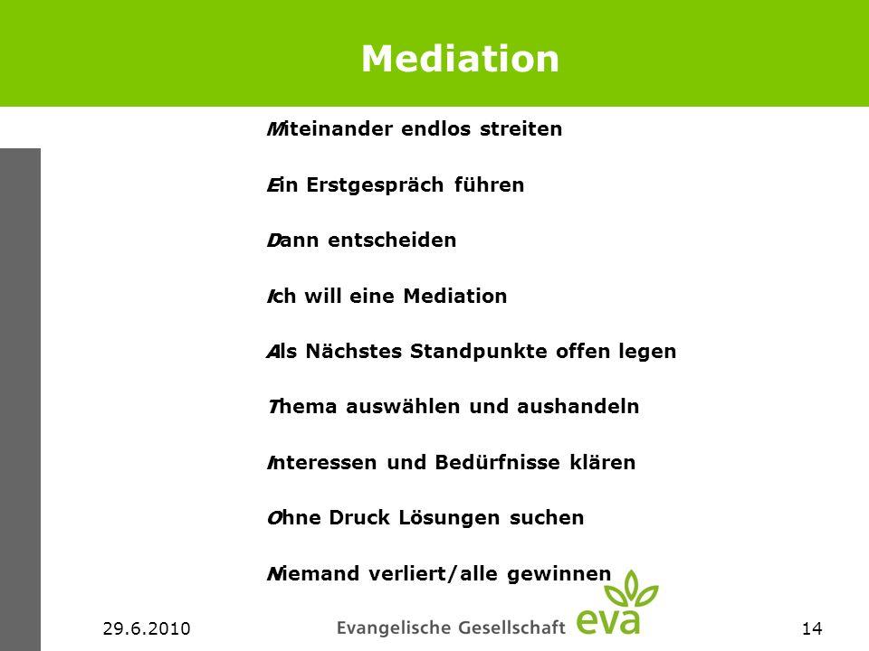 29.6.201014 Mediation M iteinander endlos streiten E in Erstgespräch führen D ann entscheiden I ch will eine Mediation A ls Nächstes Standpunkte offen