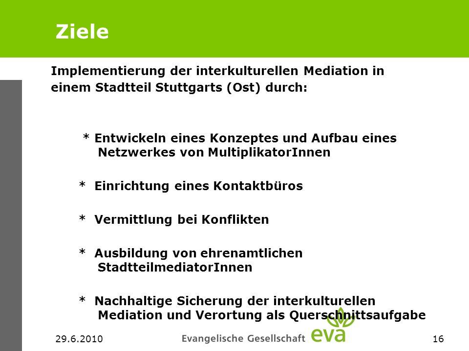 29.6.201016 Ziele Implementierung der interkulturellen Mediation in einem Stadtteil Stuttgarts (Ost) durch: * Entwickeln eines Konzeptes und Aufbau ei