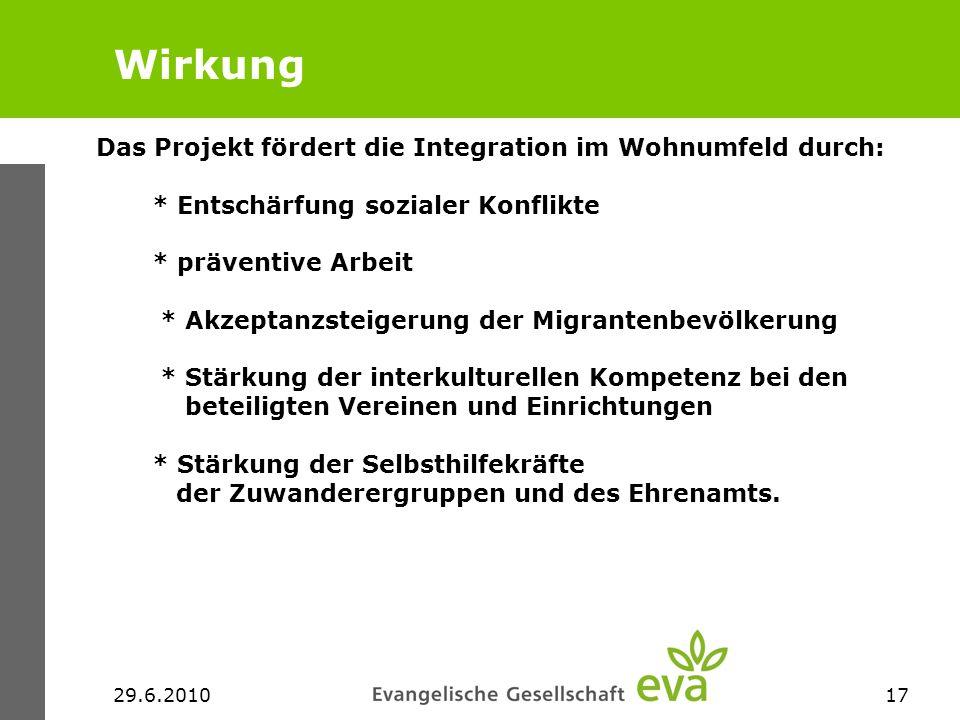 29.6.201017 Wirkung Das Projekt fördert die Integration im Wohnumfeld durch: * Entschärfung sozialer Konflikte * präventive Arbeit * Akzeptanzsteigeru