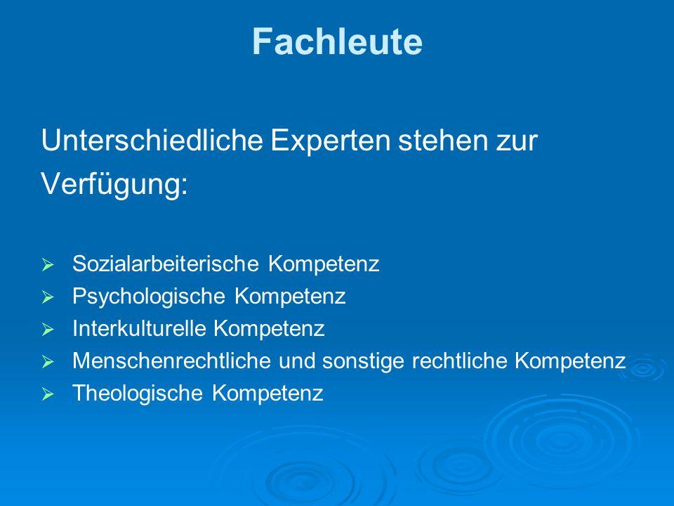 Fachleute Unterschiedliche Experten stehen zur Verfügung: Sozialarbeiterische Kompetenz Psychologische Kompetenz Interkulturelle Kompetenz Menschenrechtliche und sonstige rechtliche Kompetenz Theologische Kompetenz
