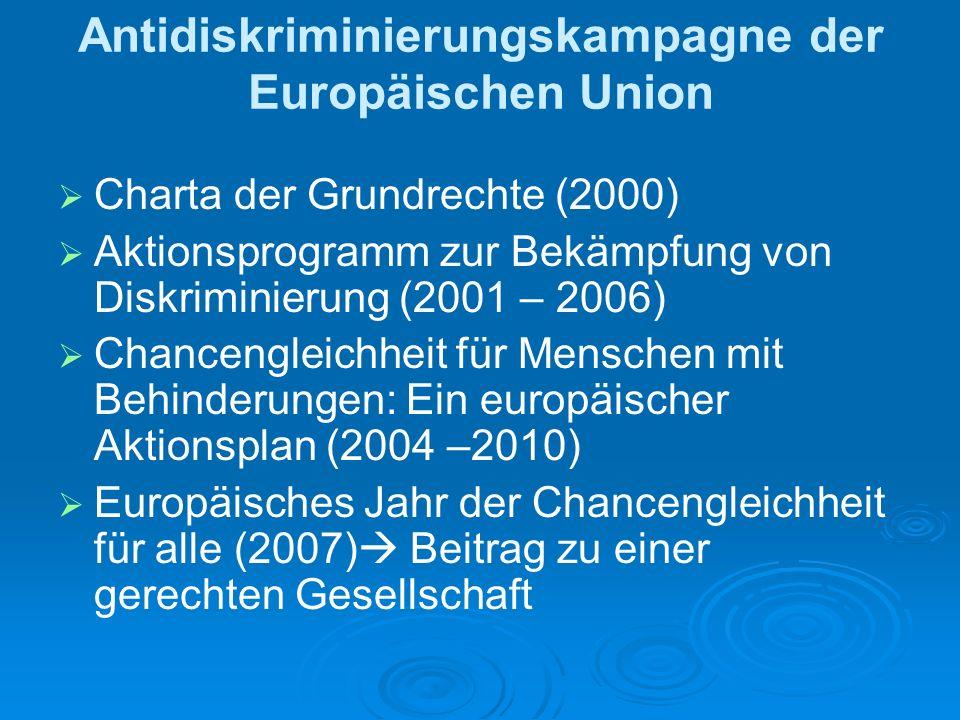 Antidiskriminierungskampagne der Europäischen Union Charta der Grundrechte (2000) Aktionsprogramm zur Bekämpfung von Diskriminierung (2001 – 2006) Chancengleichheit für Menschen mit Behinderungen: Ein europäischer Aktionsplan (2004 –2010) Europäisches Jahr der Chancengleichheit für alle (2007) Beitrag zu einer gerechten Gesellschaft