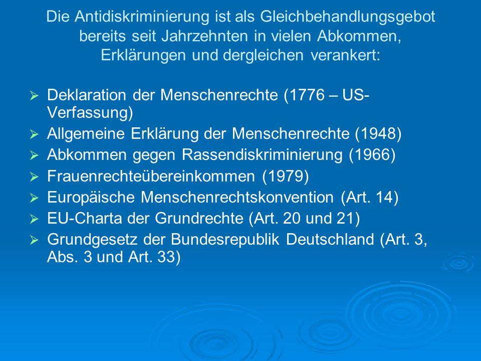 Die Antidiskriminierung ist als Gleichbehandlungsgebot bereits seit Jahrzehnten in vielen Abkommen, Erklärungen und dergleichen verankert: Deklaration der Menschenrechte (1776 – US- Verfassung) Allgemeine Erklärung der Menschenrechte (1948) Abkommen gegen Rassendiskriminierung (1966) Frauenrechteübereinkommen (1979) Europäische Menschenrechtskonvention (Art.