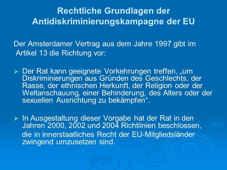 Rechtliche Grundlagen der Antidiskriminierungskampagne der EU Der Amsterdamer Vertrag aus dem Jahre 1997 gibt im Artikel 13 die Richtung vor: Der Rat kann geeignete Vorkehrungen treffen, um Diskriminierungen aus Gründen des Geschlechts, der Rasse, der ethnischen Herkunft, der Religion oder der Weltanschauung, einer Behinderung, des Alters oder der sexuellen Ausrichtung zu bekämpfen.