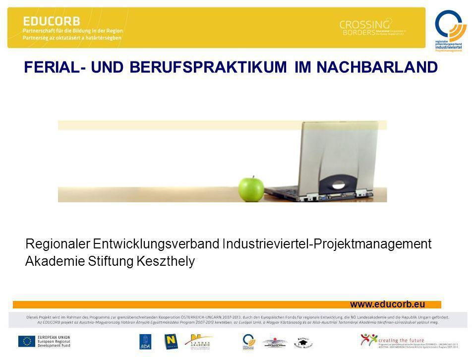 www.educorb.eu FERIAL- UND BERUFSPRAKTIKUM IM NACHBARLAND Regionaler Entwicklungsverband Industrieviertel-Projektmanagement Akademie Stiftung Keszthely