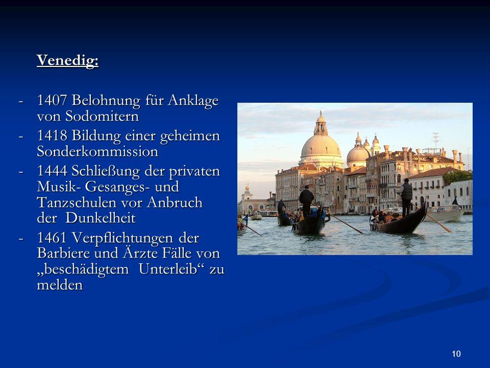 10 Venedig: -1407 Belohnung für Anklage von Sodomitern -1418 Bildung einer geheimen Sonderkommission -1444 Schließung der privaten Musik- Gesanges- un