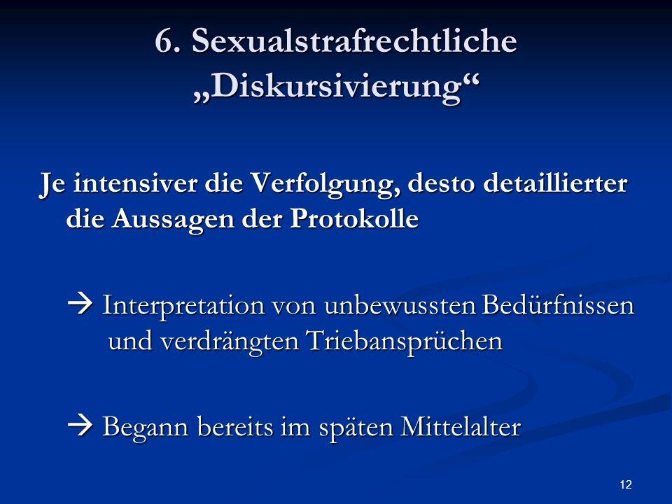 12 6. Sexualstrafrechtliche Diskursivierung Je intensiver die Verfolgung, desto detaillierter die Aussagen der Protokolle Interpretation von unbewusst