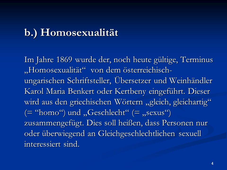 4 b.) Homosexualität Im Jahre 1869 wurde der, noch heute gültige, Terminus Homosexualität von dem österreichisch- ungarischen Schriftsteller, Übersetz