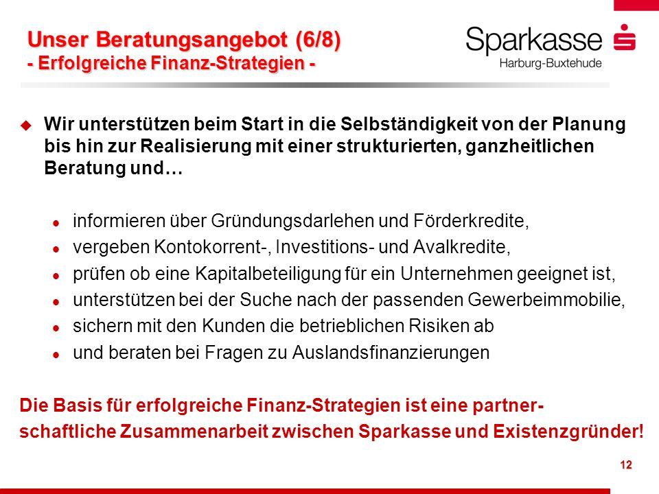 12 Unser Beratungsangebot (6/8) - Erfolgreiche Finanz-Strategien - u u Wir unterstützen beim Start in die Selbständigkeit von der Planung bis hin zur