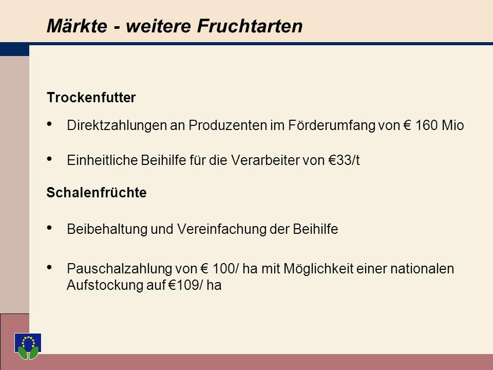 Märkte - weitere Fruchtarten Trockenfutter Direktzahlungen an Produzenten im Förderumfang von 160 Mio Einheitliche Beihilfe für die Verarbeiter von 33/t Schalenfrüchte Beibehaltung und Vereinfachung der Beihilfe Pauschalzahlung von 100/ ha mit Möglichkeit einer nationalen Aufstockung auf 109/ ha