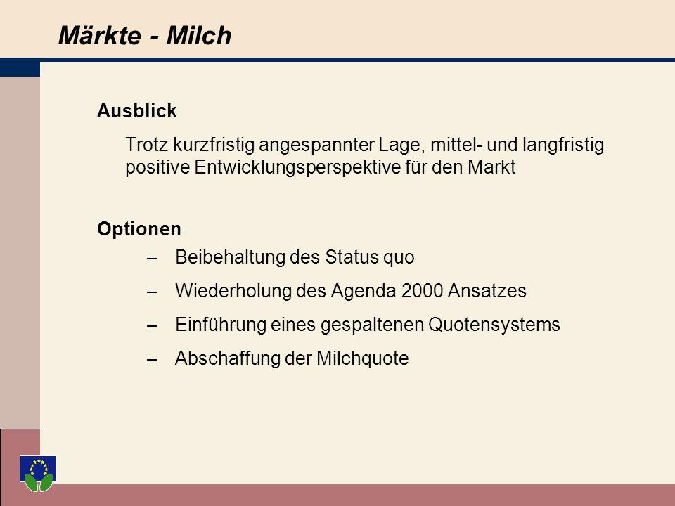 Märkte - Milch Ausblick Trotz kurzfristig angespannter Lage, mittel- und langfristig positive Entwicklungsperspektive für den Markt Optionen –Beibehaltung des Status quo –Wiederholung des Agenda 2000 Ansatzes –Einführung eines gespaltenen Quotensystems –Abschaffung der Milchquote