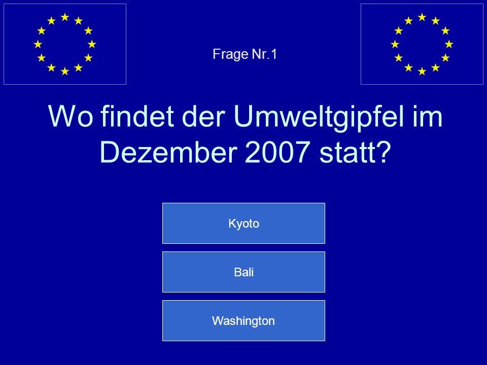 Frage Nr.1 Wo findet der Umweltgipfel im Dezember 2007 statt? Kyoto Bali Washington