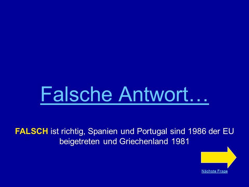 Richtige Antwort !!! FALSCH ist richtig, Spanien und Portugal sind 1986 der EU beigetreten und Griechenland 1981 Nächste Frage