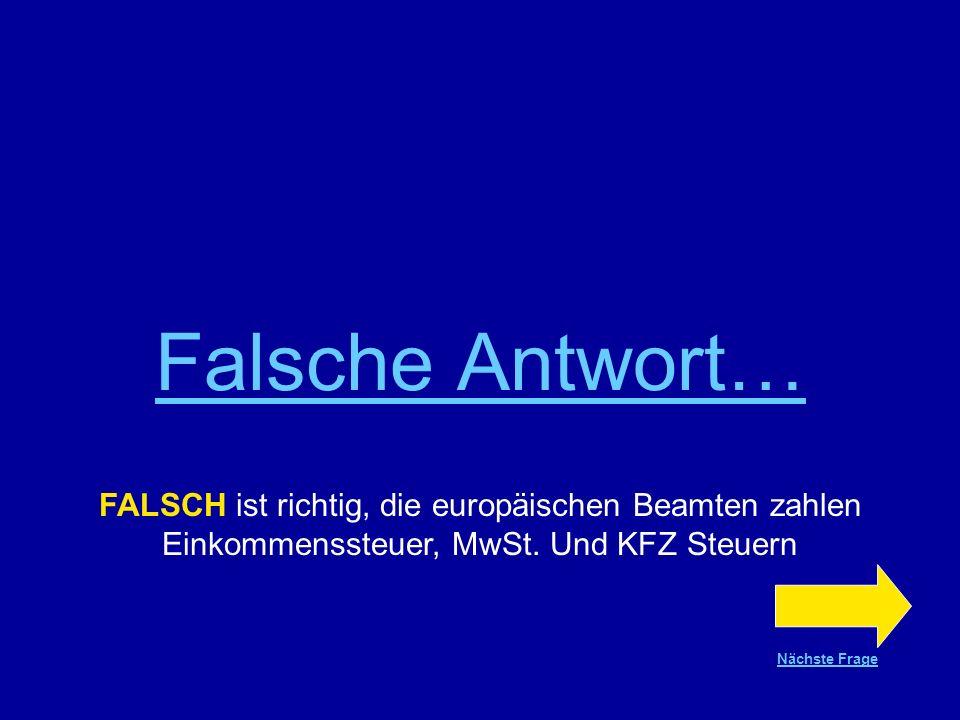 Richtige Antwort !!! FALSCH ist richtig, die europäischen Beamten zahlen Einkommenssteuer, MwSt. und KFZ Steuern Nächste Frage