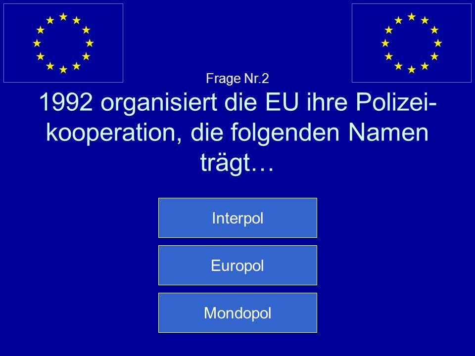 Frage Nr.2 1992 organisiert die EU ihre Polizei- kooperation, die folgenden Namen trägt… Interpol Europol Mondopol