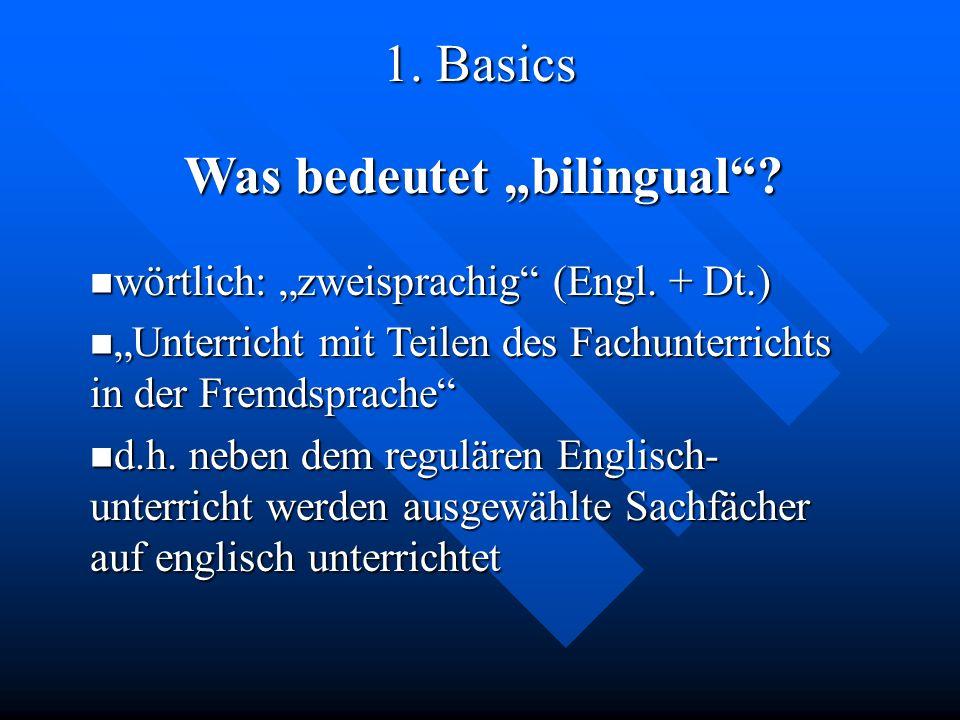 1. Basics Was bedeutet bilingual? wörtlich: zweisprachig (Engl. + Dt.) wörtlich: zweisprachig (Engl. + Dt.) Unterricht mit Teilen des Fachunterrichts