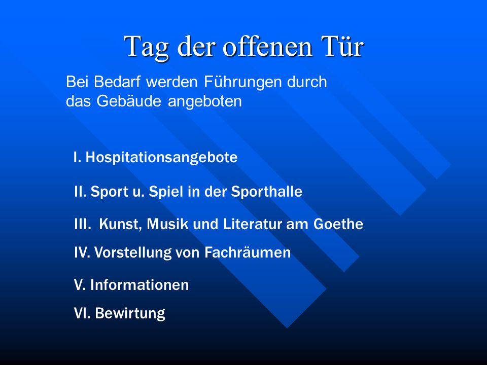 Tag der offenen Tür I. Hospitationsangebote II. Sport u. Spiel in der Sporthalle III. Kunst, Musik und Literatur am Goethe IV. Vorstellung von Fachräu
