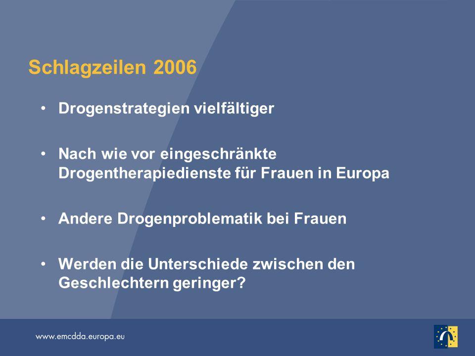 Schlagzeilen 2006 Drogenstrategien vielfältiger Nach wie vor eingeschränkte Drogentherapiedienste für Frauen in Europa Andere Drogenproblematik bei Fr