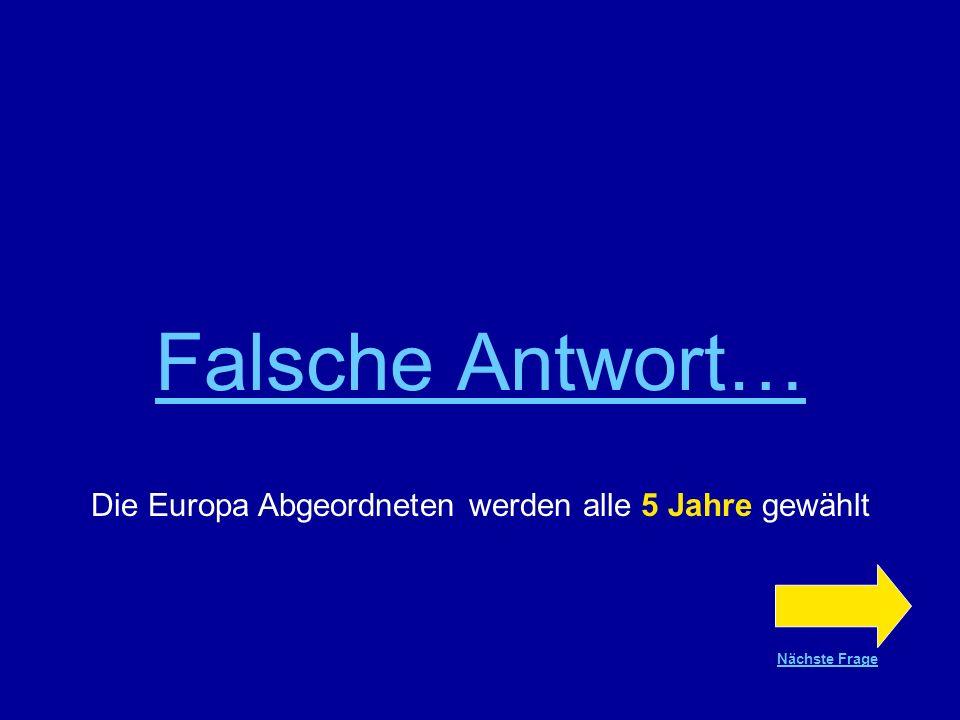 Richtige Antwort !!! Die Europa Abgeordneten werden alle 5 Jahre gewählt Nächste Frage