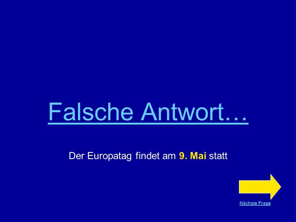 Richtige Antwort !!! Der Europatag findet am 9. Mai statt Nächste Frage