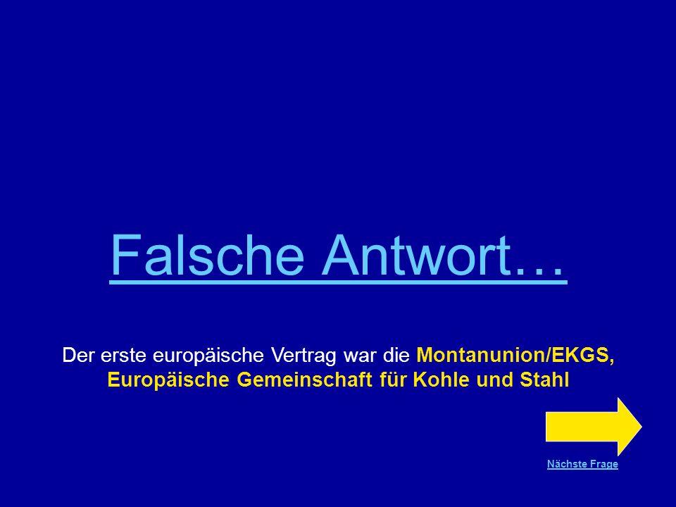 Richtige Antwort !!! Der erste europäische Vertrag war die Montanunion/EKGS Europäische Gemeinschaft für Kohle und Stahl Nächste Frage