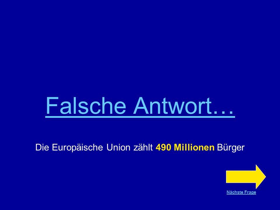Richtige Antwort !!! Die Europäische Union zählt 490 Millionen Bürger Nächste Frage