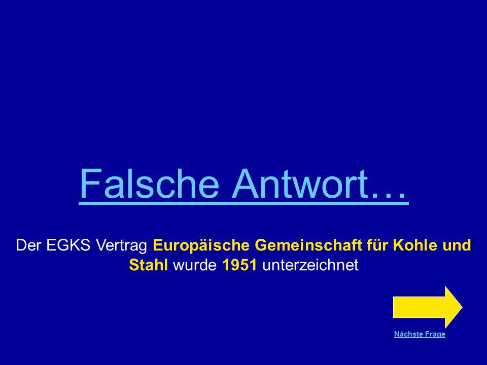 Richtige Antwort !!! Der EGKS Vertrag, Europäische Gemeinschaft für Kohle und Stahl wurde 1951 unterzeichnet Nächste Frage