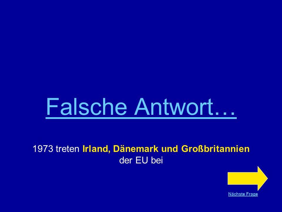 Richtige Antwort !!! 1973 treten Irland, Dänemark und Großbritannien der EU bei Nächste Frage