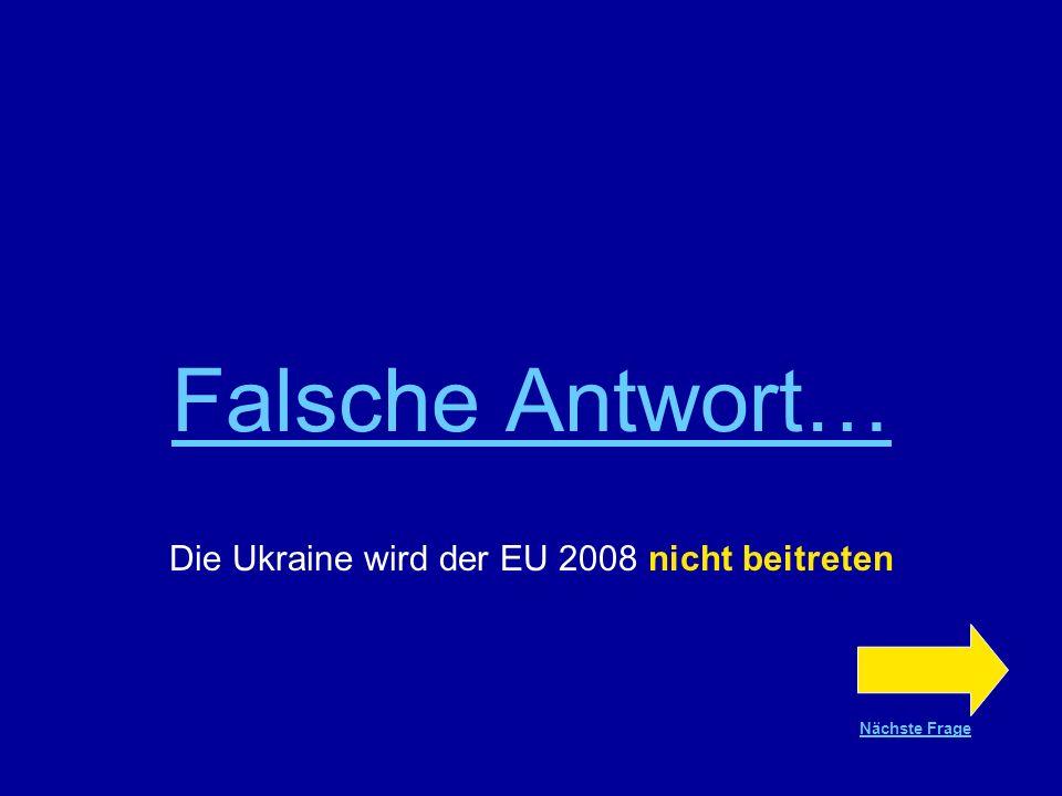 Richtige AntwortRichtige Antwort!!! Die Ukraine wird der EU 2008 nicht beitreten Nächste Frage