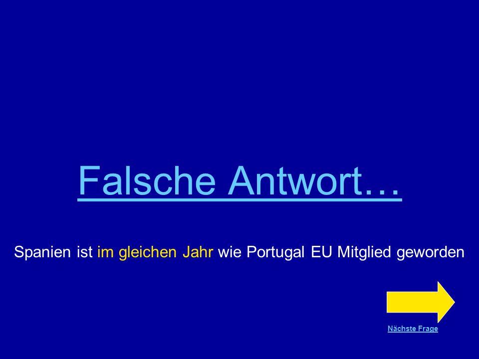 Richtige Antwort !!! Spanien ist im gleichen Jahr wie Portugal EU Mitglied geworden Nächste Frage