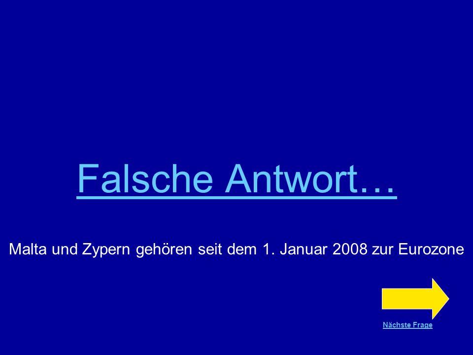 Richtige Antwort !!! Malta und Zypern gehören seit dem 1. Januar 2008 zur Eurozone Nächste Frage