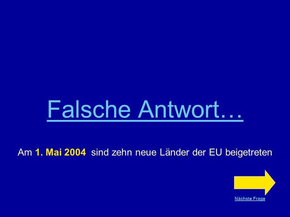 Richtige Antwort !!! Zehn neue Länder sind am 1. Mai 2004 der EU beigetreten Nächste Frage