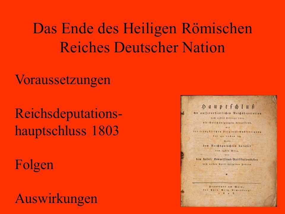 Das Ende des Heiligen Römischen Reiches Deutscher Nation Voraussetzungen Reichsdeputations- hauptschluss 1803 Folgen Auswirkungen