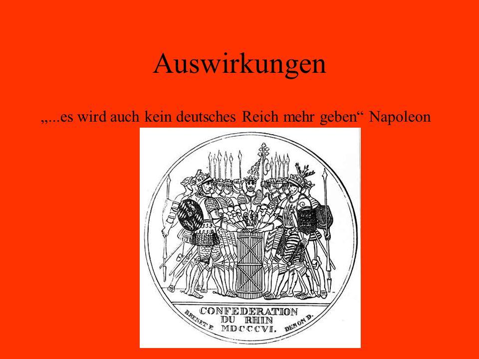 Auswirkungen...es wird auch kein deutsches Reich mehr geben Napoleon