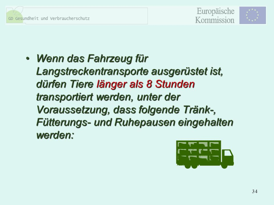 34 Wenn das Fahrzeug für Langstreckentransporte ausgerüstet ist, dürfen Tiere länger als 8 Stunden transportiert werden, unter der Voraussetzung, dass