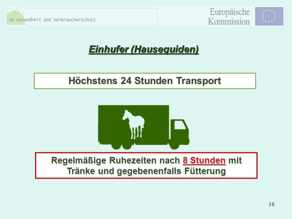 38 Einhufer (Hausequiden) Höchstens 24 Stunden Transport Regelmäßige Ruhezeiten nach 8 Stunden mit Tränke und gegebenenfalls Fütterung