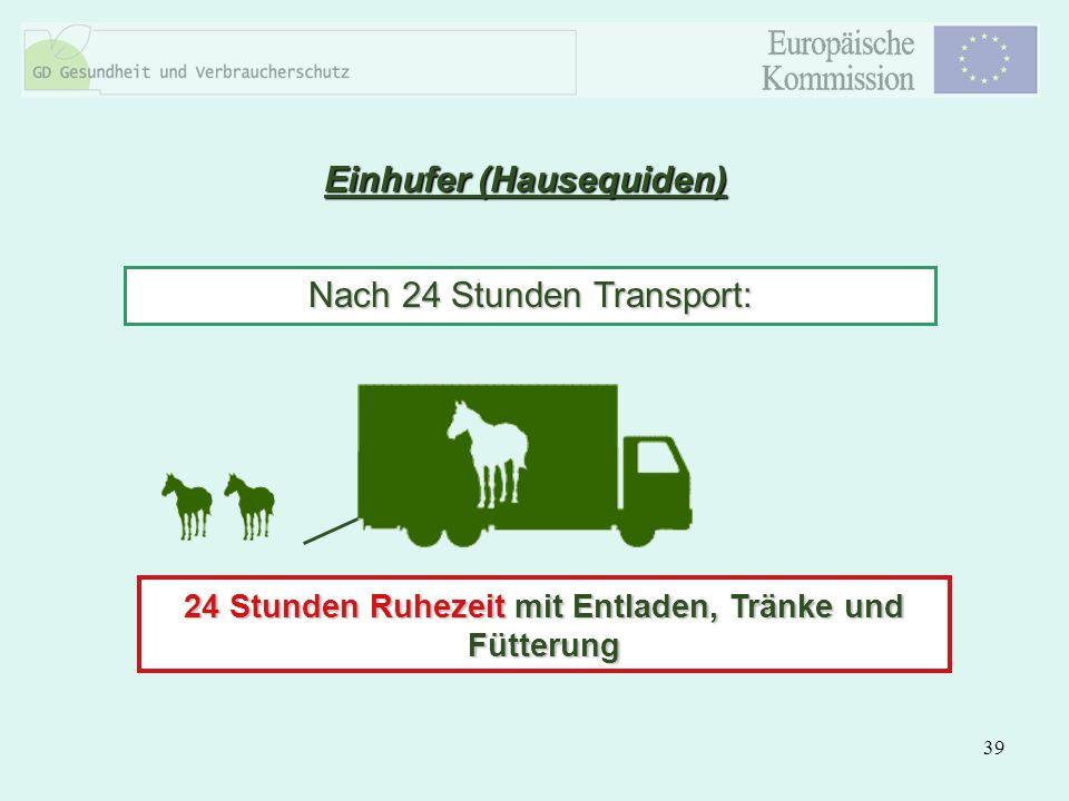 39 Einhufer (Hausequiden) Nach 24 Stunden Transport: 24 Stunden Ruhezeit mit Entladen, Tränke und Fütterung