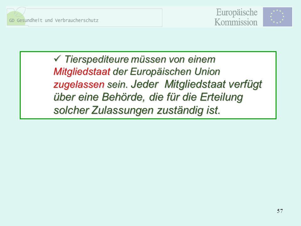 57 Tierspediteure müssen von einem Mitgliedstaat der Europäischen Union zugelassen sein. Jeder Mitgliedstaat verfügt über eine Behörde, die für die Er