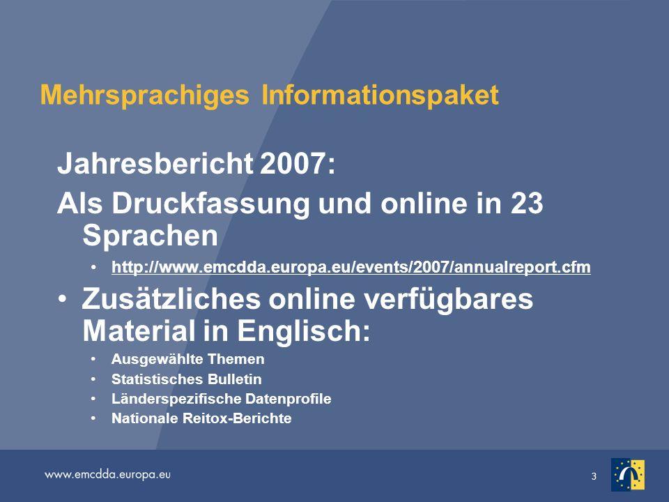3 Mehrsprachiges Informationspaket Jahresbericht 2007: Als Druckfassung und online in 23 Sprachen http://www.emcdda.europa.eu/events/2007/annualreport