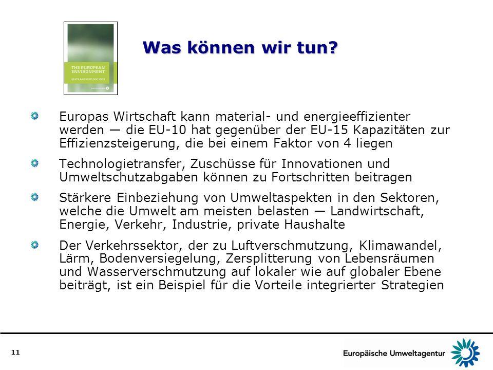 11 Was können wir tun? Was können wir tun? Europas Wirtschaft kann material- und energieeffizienter werden die EU-10 hat gegenüber der EU-15 Kapazität