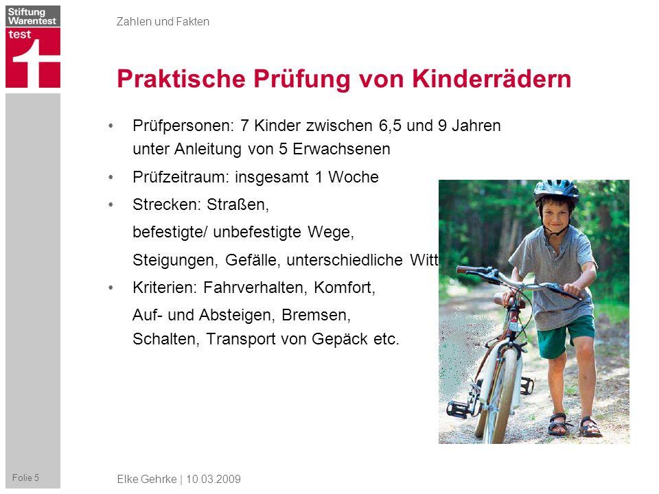 Zahlen und Fakten Folie 5 Elke Gehrke | 10.03.2009 Praktische Prüfung von Kinderrädern Prüfpersonen: 7 Kinder zwischen 6,5 und 9 Jahren unter Anleitun