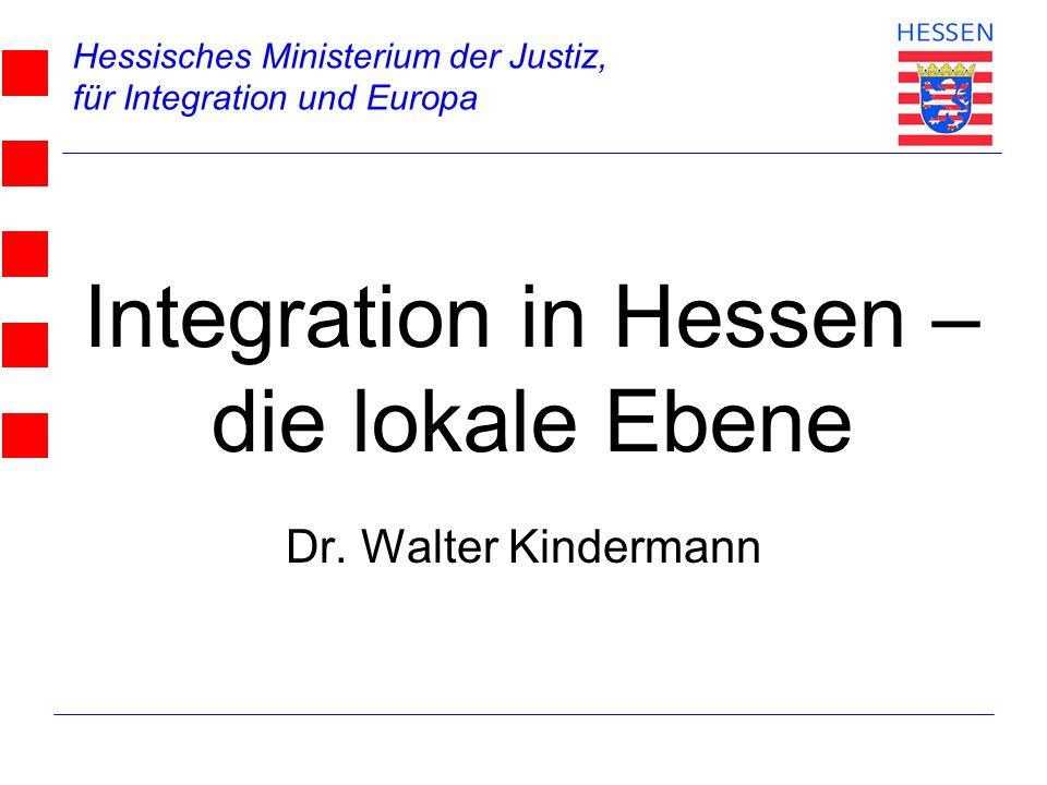 Hessisches Ministerium der Justiz, für Integration und Europa Dr. Walter Kindermann Integration in Hessen – die lokale Ebene