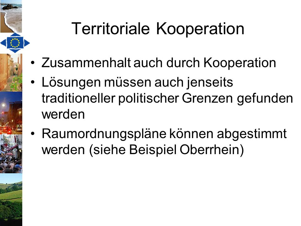 Beispiel Oberrhein Sachorientierte Zusammenarbeit für mobile Menschen (Kultur, Wirtschaft, Katastrophenschutz, Verkehr, etc.) Vorläufer der EVTZ, ermöglicht durch bilaterale Abkommen der Regierungen Schnittstelle zwischen EU und Schweiz Vorbild für ähnliche Kooperationen innerhalb der EU