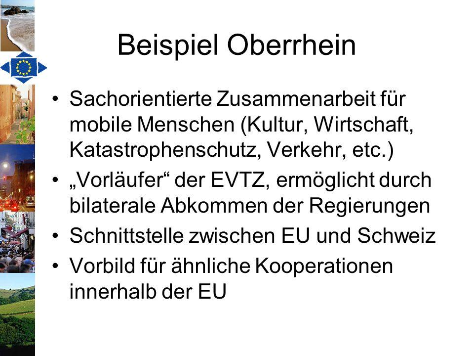 Beispiel Oberrhein Sachorientierte Zusammenarbeit für mobile Menschen (Kultur, Wirtschaft, Katastrophenschutz, Verkehr, etc.) Vorläufer der EVTZ, ermö