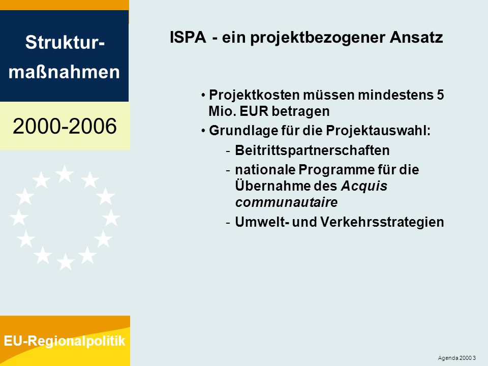 2000-2006 Struktur- maßnahmen EU-Regionalpolitik Agenda 2000 3 ISPA - ein projektbezogener Ansatz Projektkosten müssen mindestens 5 Mio. EUR betragen
