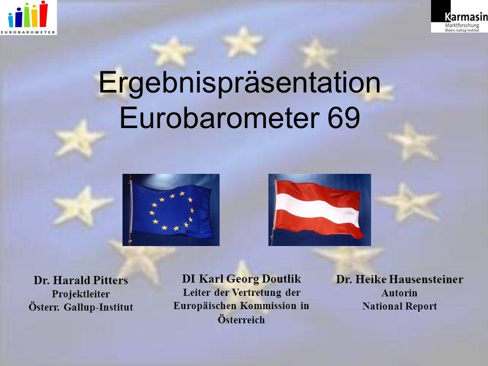 Ergebnispräsentation Eurobarometer 69 DI Karl Georg Doutlik Leiter der Vertretung der Europäischen Kommission in Österreich Dr.
