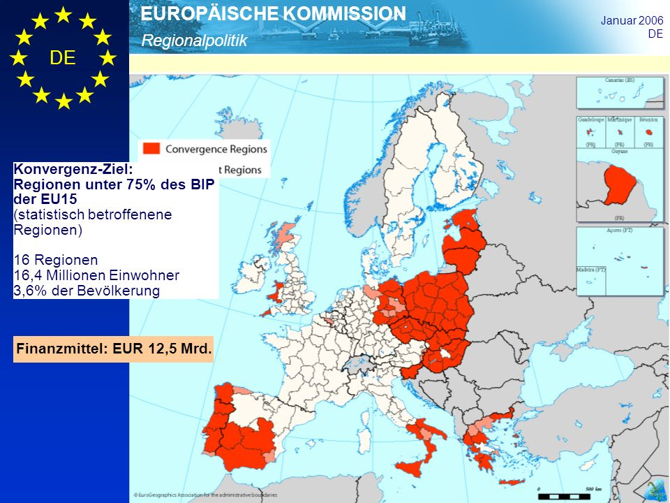 Regionalpolitik EUROPÄISCHE KOMMISSION Januar 2006 DE Finanzmittel: EUR 12,5 Mrd. Konvergenz-Ziel: Regionen unter 75% des BIP der EU15 (statistisch be